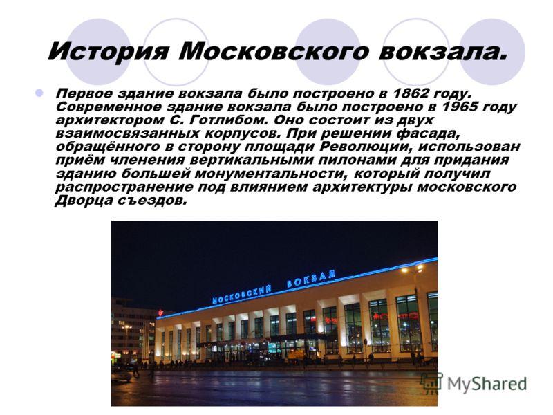 История Московского вокзала. Первое здание вокзала было построено в 1862 году. Современное здание вокзала было построено в 1965 году архитектором С. Готлибом. Оно состоит из двух взаимосвязанных корпусов. При решении фасада, обращённого в сторону пло