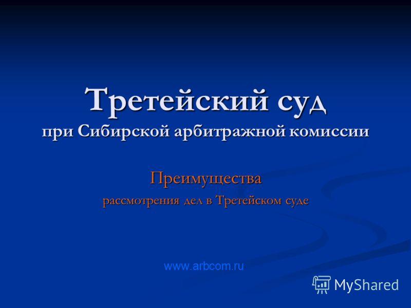 Третейский суд при Сибирской арбитражной комиссии Преимущества рассмотрения дел в Третейском суде www.arbcom.ru