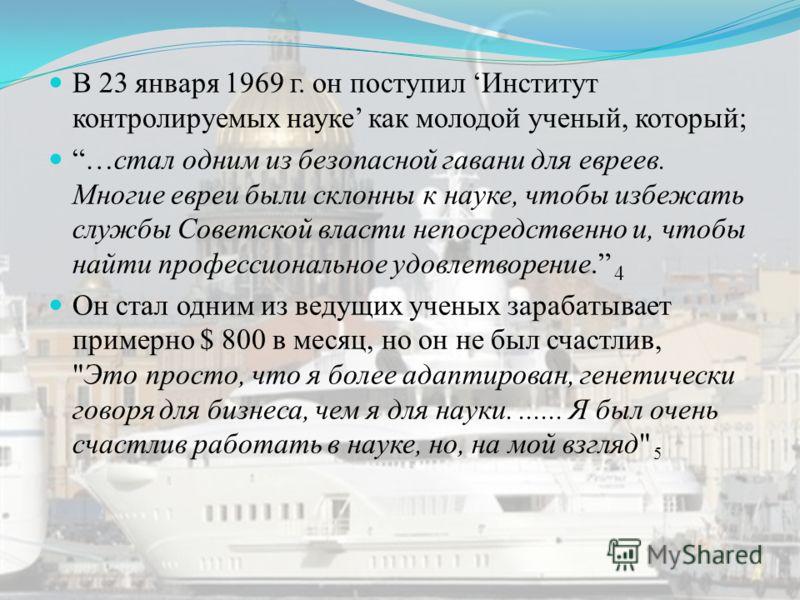 В 23 января 1969 г. он поступил Институт контролируемых науке как молодой ученый, который; …стал одним из безопасной гавани для евреев. Многие евреи были склонны к науке, чтобы избежать службы Советской власти непосредственно и, чтобы найти профессио
