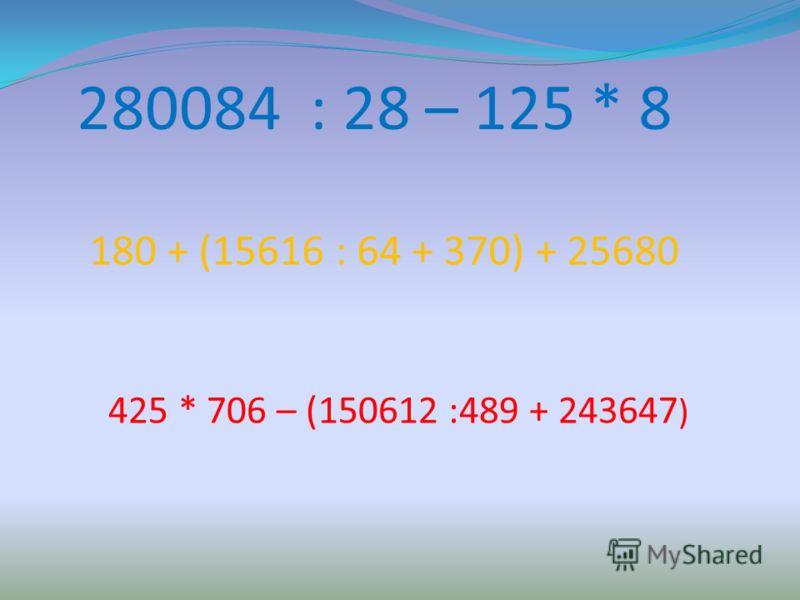 280084 : 28 – 125 * 8 180 + (15616 : 64 + 370) + 25680 425 * 706 – (150612 :489 + 243647 )