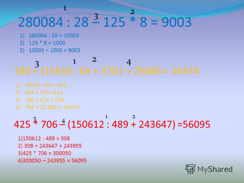 280084 : 28 – 125 * 8 = 9003 1 2 3 1)280084 : 28 = 10003 2)125 * 8 = 1000 3)10003 – 1000 = 9003 180 + (15616 : 64 + 370 ) + 25680 = 26474 1 2 3 4 1)15616 : 64 = 244 2)244 + 370 =614 3)180 + 614 = 794 4)794 + 25 680 = 26474 425 * 706 – (150612 : 489 +