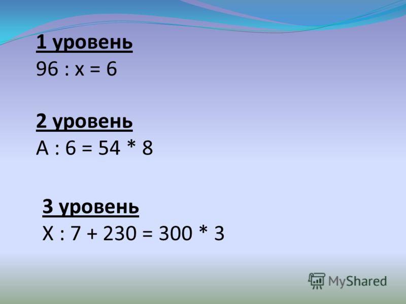 1 уровень 96 : х = 6 2 уровень А : 6 = 54 * 8 3 уровень Х : 7 + 230 = 300 * 3