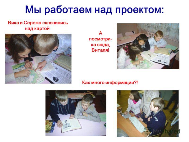 Мы работаем над проектом: Вика и Сережа склонились над картой. А посмотри- ка сюда, Виталя! Как много информации?!