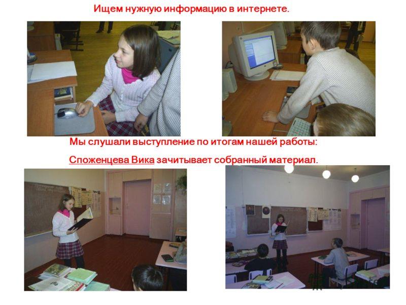Мы слушали выступление по итогам нашей работы: Споженцева Вика зачитывает собранный материал. Ищем нужную информацию в интернете.