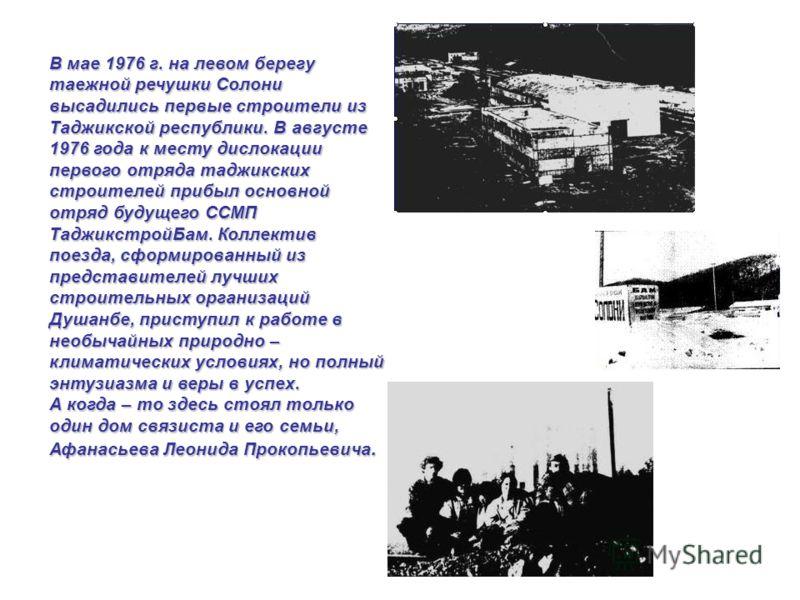 В мае 1976 г. на левом берегу таежной речушки Солони высадились первые строители из Таджикской республики. В августе 1976 года к месту дислокации первого отряда таджикских строителей прибыл основной отряд будущего ССМП ТаджикстройБам. Коллектив поезд