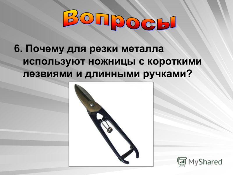 6. Почему для резки металла используют ножницы с короткими лезвиями и длинными ручками?