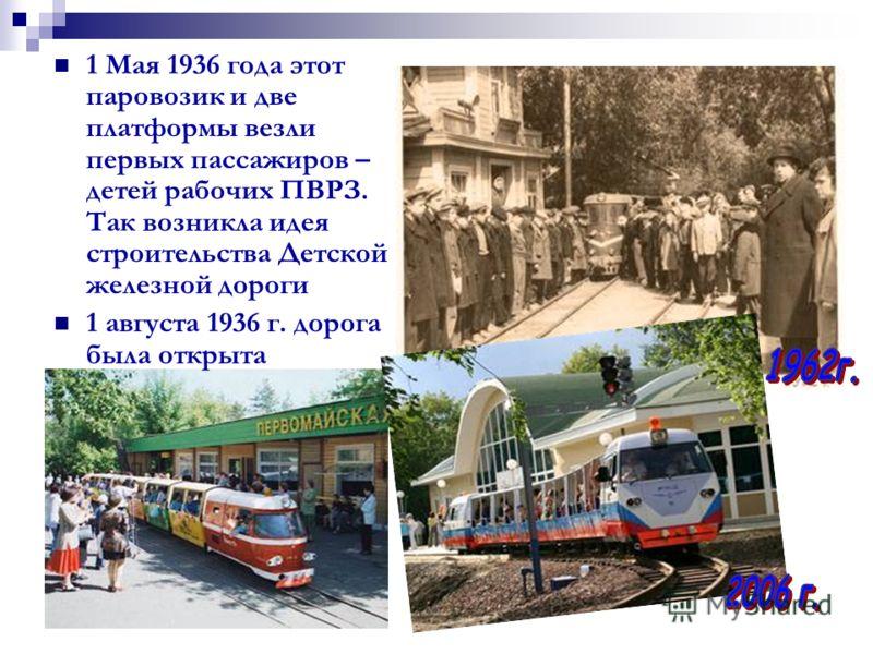 1 Мая 1936 года этот паровозик и две платформы везли первых пассажиров – детей рабочих ПВРЗ. Так возникла идея строительства Детской железной дороги 1 августа 1936 г. дорога была открыта
