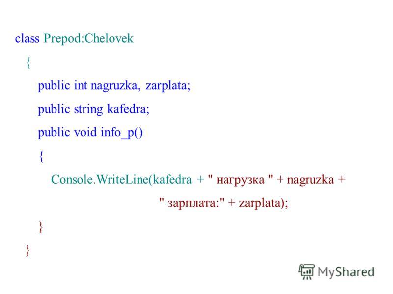 class Prepod:Chelovek { public int nagruzka, zarplata; public string kafedra; public void info_p() { Console.WriteLine(kafedra +  нагрузка  + nagruzka +  зарплата: + zarplata); }
