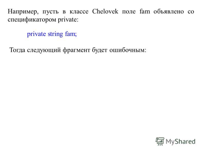 Например, пусть в классе Chelovek поле fam объявлено со спецификатором private: private string fam; Тогда следующий фрагмент будет ошибочным: