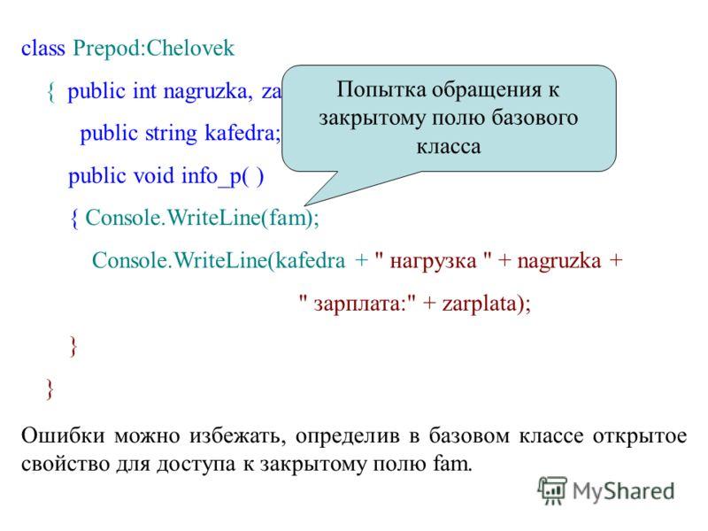 class Prepod:Chelovek { public int nagruzka, zarplata; public string kafedra; public void info_p( ) { Console.WriteLine(fam); Console.WriteLine(kafedra +
