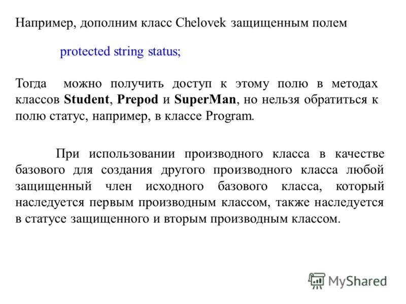 Например, дополним класс Chelovek защищенным полем protected string status; Тогда можно получить доступ к этому полю в методах классов Student, Prepod и SuperMan, но нельзя обратиться к полю статус, например, в классе Program. При использовании произ
