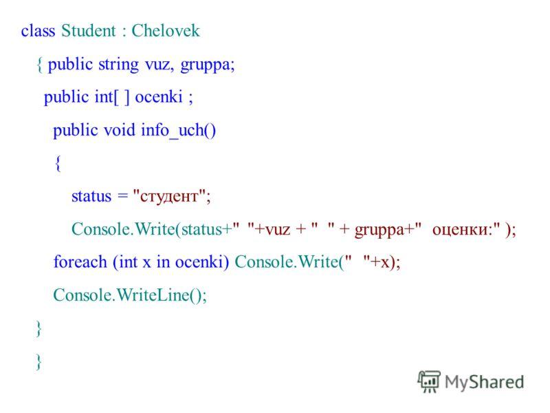class Student : Chelovek { public string vuz, gruppa; public int[ ] ocenki ; public void info_uch() { status = студент; Console.Write(status+ +vuz +   + gruppa+ оценки: ); foreach (int x in ocenki) Console.Write( +x); Console.WriteLine(); }