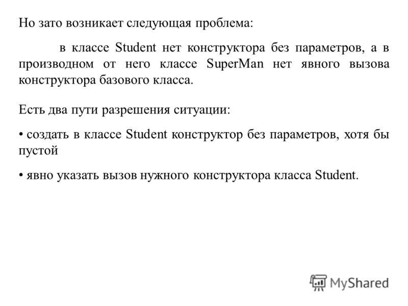 Но зато возникает следующая проблема: в классе Student нет конструктора без параметров, а в производном от него классе SuperMan нет явного вызова конструктора базового класса. Есть два пути разрешения ситуации: создать в классе Student конструктор бе