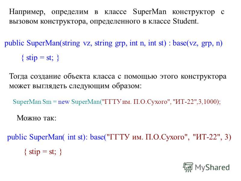 Например, определим в классе SuperMan конструктор с вызовом конструктора, определенного в классе Student. public SuperMan(string vz, string grp, int n, int st) : base(vz, grp, n) { stip = st; } Тогда создание объекта класса с помощью этого конструкто