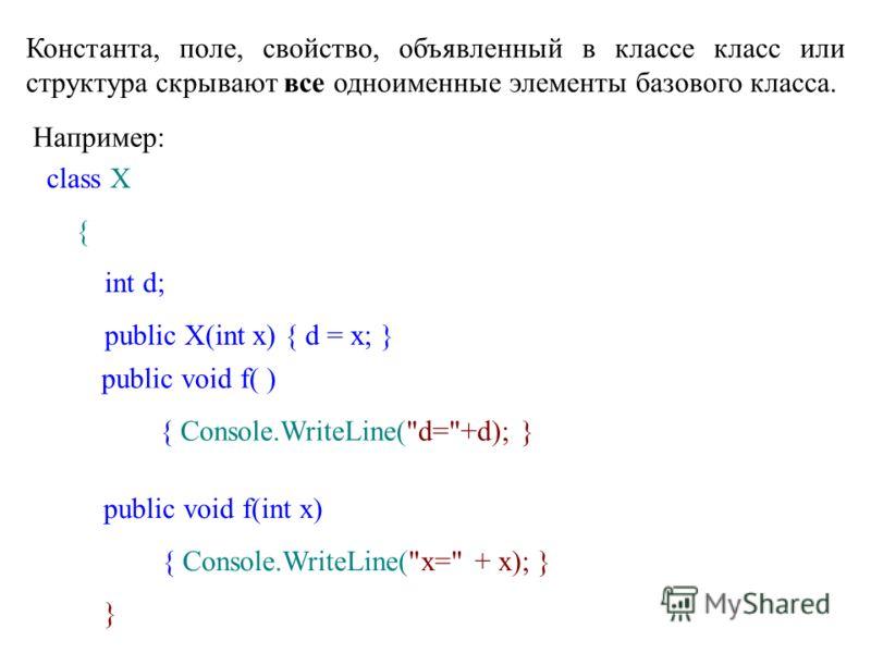 Константа, поле, свойство, объявленный в классе класс или структура скрывают все одноименные элементы базового класса. Например: class X { int d; public X(int x) { d = x; } public void f( ) { Console.WriteLine(