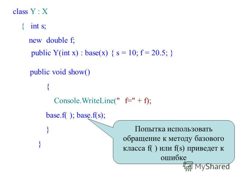 class Y : X { int s; new double f; public Y(int x) : base(x) { s = 10; f = 20.5; } public void show() { Console.WriteLine( f= + f); base.f( ); base.f(s); } Попытка использовать обращение к методу базового класса f( ) или f(s) приведет к ошибке