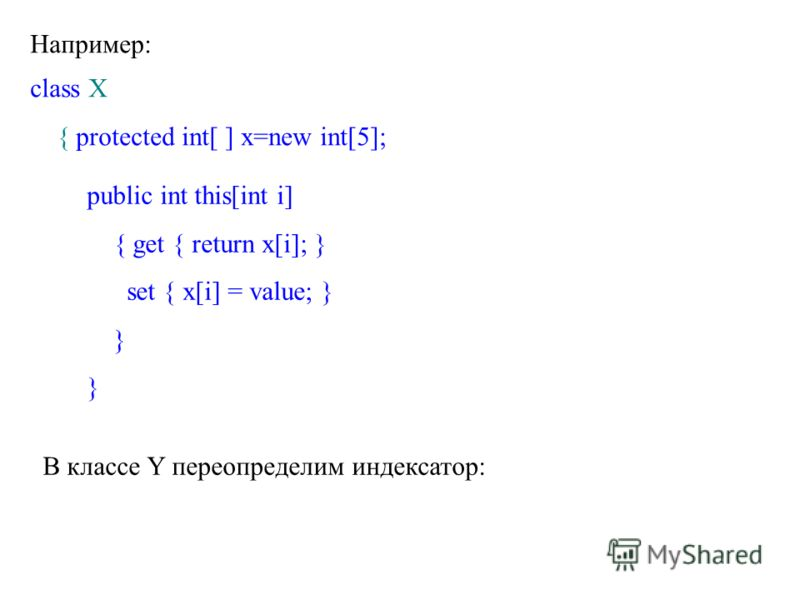 Например: class X { protected int[ ] x=new int[5]; public int this[int i] { get { return x[i]; } set { x[i] = value; } } В классе Y переопределим индексатор:
