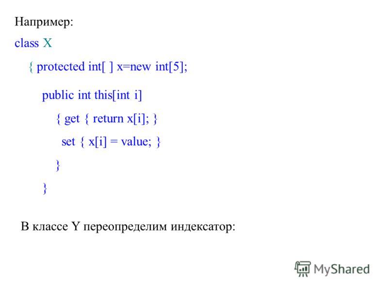 Например: class X { protected int[ ] x=new int[5]; public int this[int i] { get { return x[i]; } set { x[i] = value; } } В классе Y переопределим индексатор: