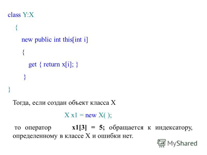 class Y:X { new public int this[int i] { get { return x[i]; } } Тогда, если создан объект класса X X x1 = new X( ); то оператор x1[3] = 5; обращается к индексатору, определенному в классе X и ошибки нет.