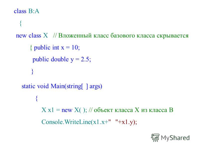 class B:A { new class X // Вложенный класс базового класса скрывается { public int x = 10; public double y = 2.5; } static void Main(string[ ] args) { X x1 = new X( ); // объект класса Х из класса B Console.WriteLine(x1.x+ +x1.y);