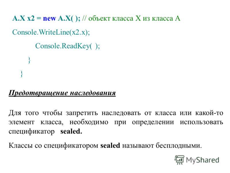 Предотвращение наследования A.X x2 = new A.X( ); // объект класса Х из класса А Console.WriteLine(x2.x); Console.ReadKey( ); } Для того чтобы запретить наследовать от класса или какой-то элемент класса, необходимо при определении использовать специфи