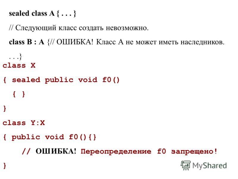 sealed class A {... } // Следующий класс создать невозможно. class В : А {// ОШИБКА! Класс А не может иметь наследников....} class X { sealed public void f0() { } } class Y:X { public void f0(){} // ОШИБКА! Переопределение f0 запрещено! }