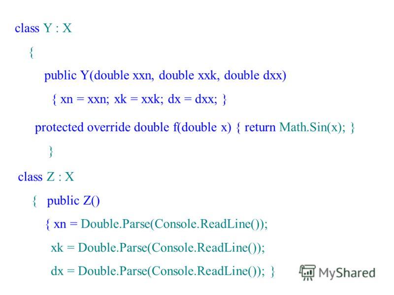 class Y : X { public Y(double xxn, double xxk, double dxx) { xn = xxn; xk = xxk; dx = dxx; } protected override double f(double x) { return Math.Sin(x); } } class Z : X { public Z() { xn = Double.Parse(Console.ReadLine()); xk = Double.Parse(Console.R