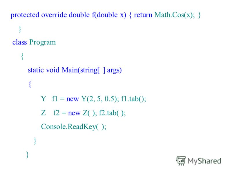 protected override double f(double x) { return Math.Cos(x); } } class Program { static void Main(string[ ] args) { Y f1 = new Y(2, 5, 0.5); f1.tab(); Z f2 = new Z( ); f2.tab( ); Console.ReadKey( ); }