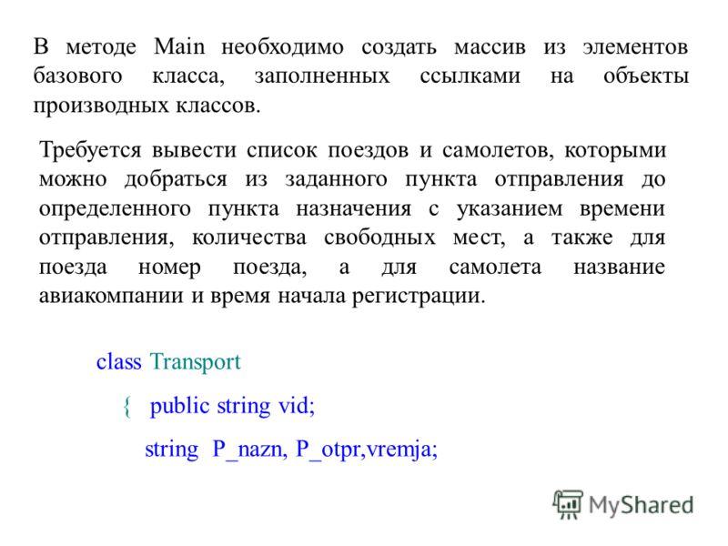 В методе Main необходимо создать массив из элементов базового класса, заполненных ссылками на объекты производных классов. Требуется вывести список поездов и самолетов, которыми можно добраться из заданного пункта отправления до определенного пункта