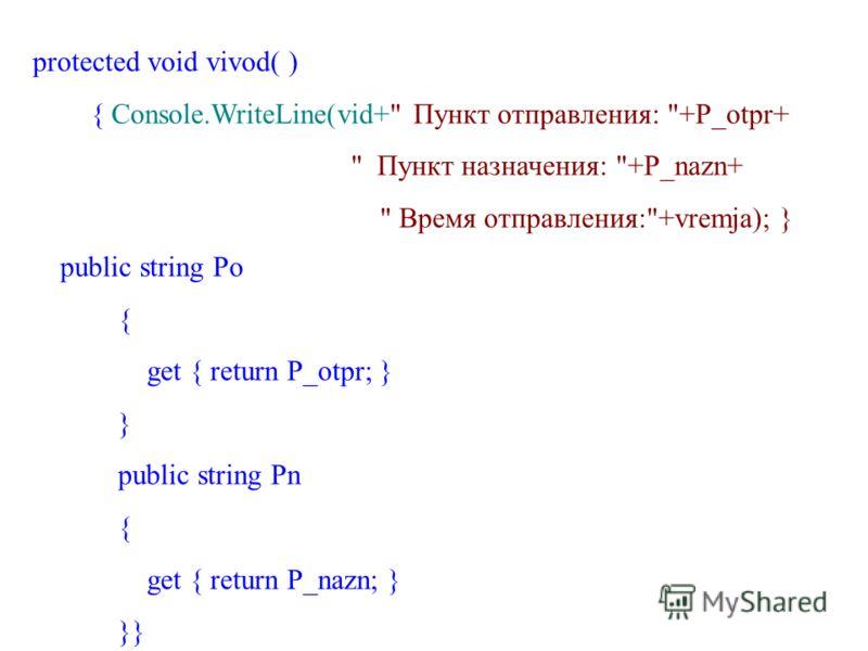 protected void vivod( ) { Console.WriteLine(vid+ Пункт отправления: +P_otpr+  Пункт назначения: +P_nazn+  Время отправления:+vremja); } public string Po { get { return P_otpr; } } public string Pn { get { return P_nazn; } }}