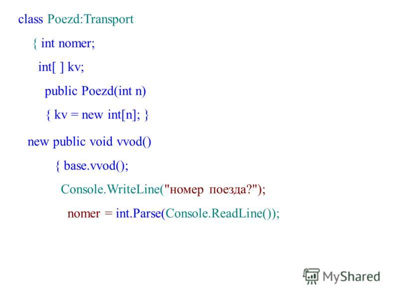 class Poezd:Transport { int nomer; int[ ] kv; public Poezd(int n) { kv = new int[n]; } new public void vvod() { base.vvod(); Console.WriteLine(номер поезда?); nomer = int.Parse(Console.ReadLine());