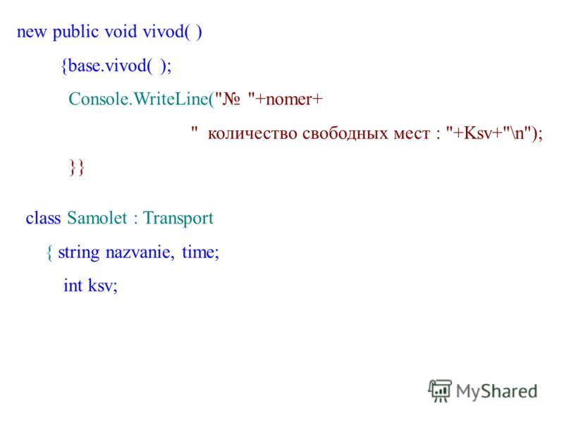 new public void vivod( ) {base.vivod( ); Console.WriteLine( +nomer+  количество свободных мест : +Ksv+\n); }} class Samolet : Transport { string nazvanie, time; int ksv;