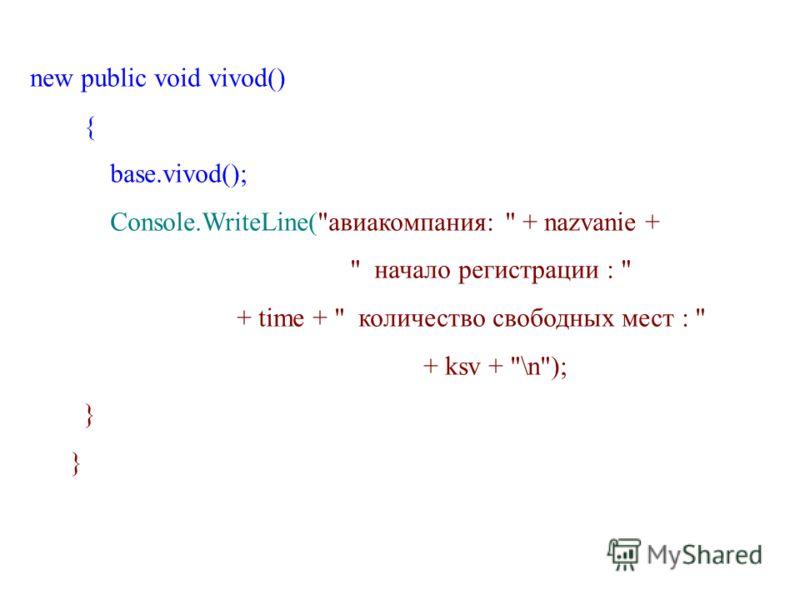 new public void vivod() { base.vivod(); Console.WriteLine(авиакомпания:  + nazvanie +  начало регистрации :  + time +  количество свободных мест :  + ksv + \n); }