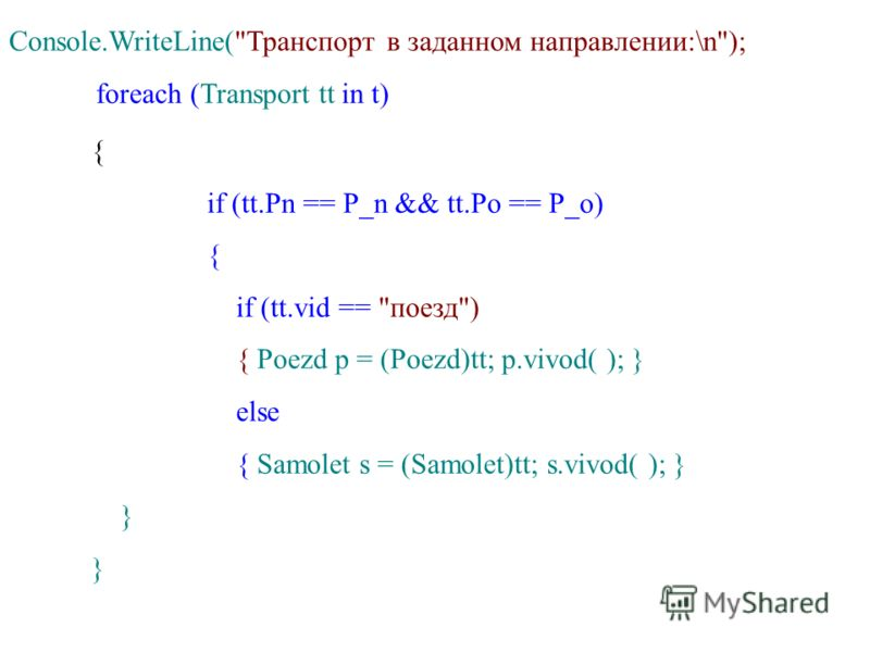 Console.WriteLine(Транспорт в заданном направлении:\n); foreach (Transport tt in t) { if (tt.Pn == P_n && tt.Po == P_o) { if (tt.vid == поезд) { Poezd p = (Poezd)tt; p.vivod( ); } else { Samolet s = (Samolet)tt; s.vivod( ); } }
