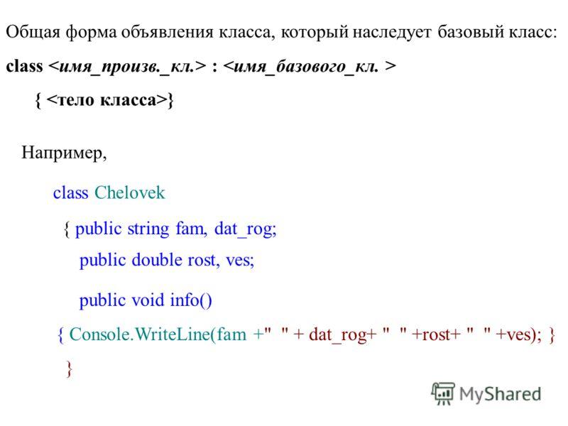 Общая форма объявления класса, который наследует базовый класс: class : { } Например, class Chelovek { public string fam, dat_rog; public double rost, ves; public void info() { Console.WriteLine(fam +  + dat_rog+   +rost+   +ves); } }