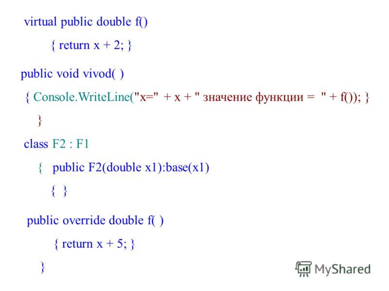 virtual public double f() { return x + 2; } public void vivod( ) { Console.WriteLine(x= + x +  значение функции =  + f()); } } class F2 : F1 { public F2(double x1):base(x1) { } public override double f( ) { return x + 5; } }