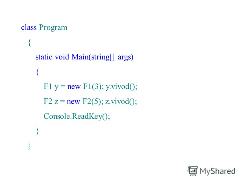 class Program { static void Main(string[] args) { F1 y = new F1(3); y.vivod(); F2 z = new F2(5); z.vivod(); Console.ReadKey(); }