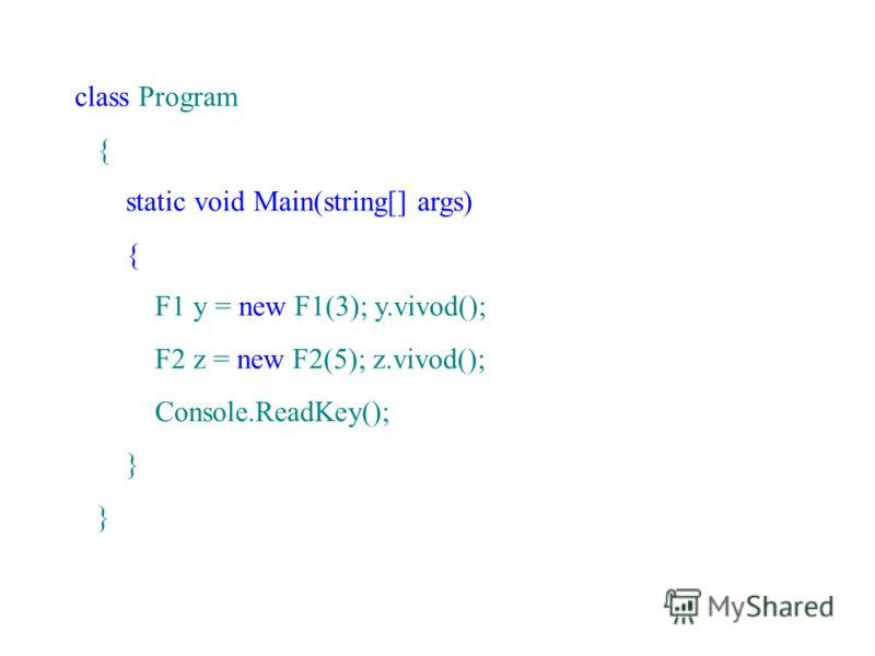 class Program { static void Main(string[] args) { F1 y = new F1(3); y.vivod(); F2 z = new F2(5); z.vivod(); Console.ReadKey(); }