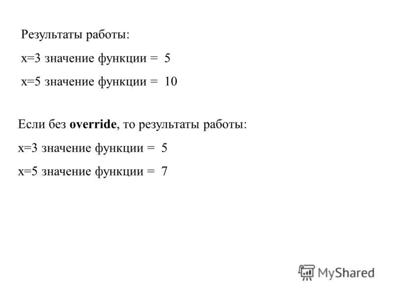 Результаты работы: x=3 значение функции = 5 x=5 значение функции = 10 Если без override, то результаты работы: x=3 значение функции = 5 x=5 значение функции = 7