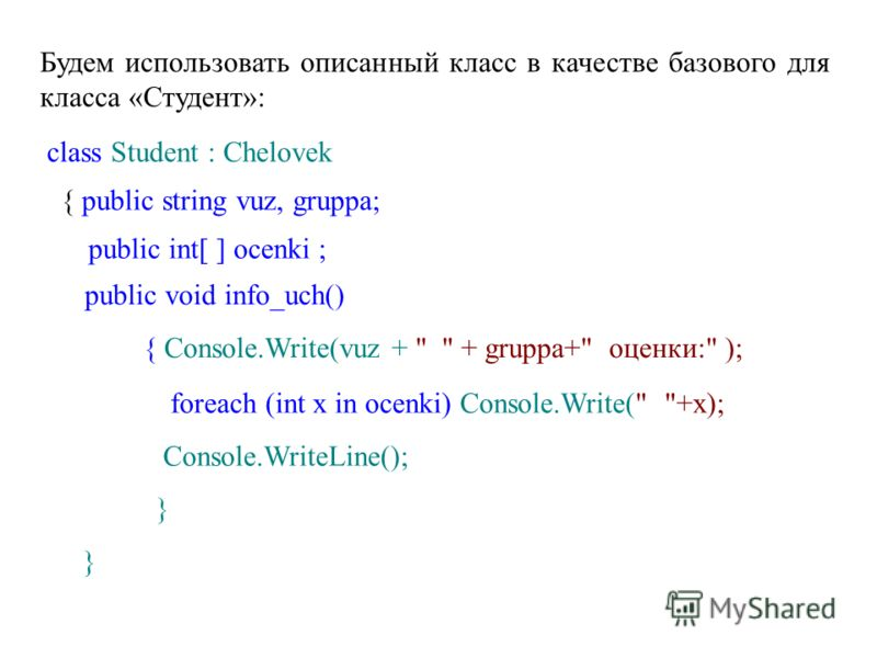 Будем использовать описанный класс в качестве базового для класса «Студент»: class Student : Chelovek { public string vuz, gruppa; public int[ ] ocenki ; public void info_uch() { Console.Write(vuz +