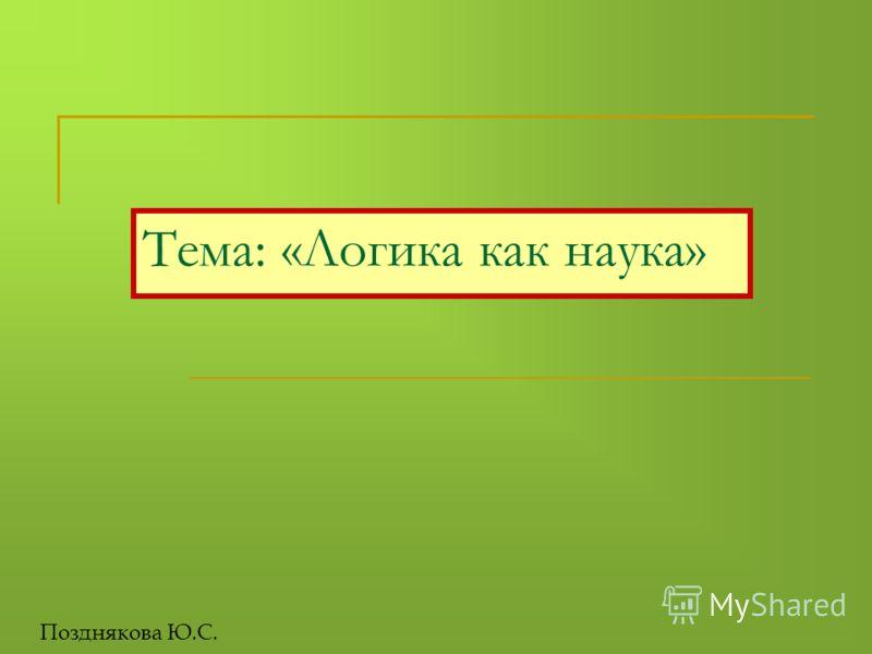 Тема: «Логика как наука» Позднякова Ю.С.