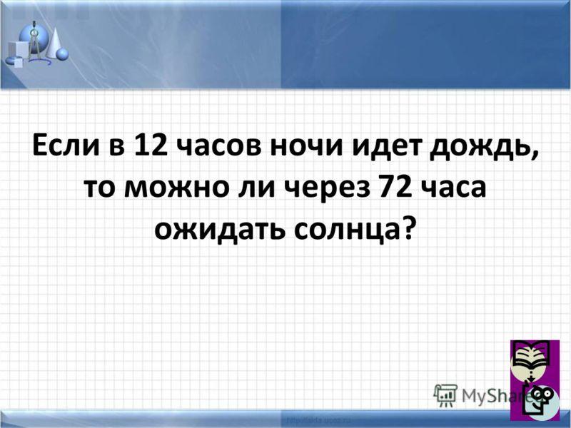 Если в 12 часов ночи идет дождь, то можно ли через 72 часа ожидать солнца?