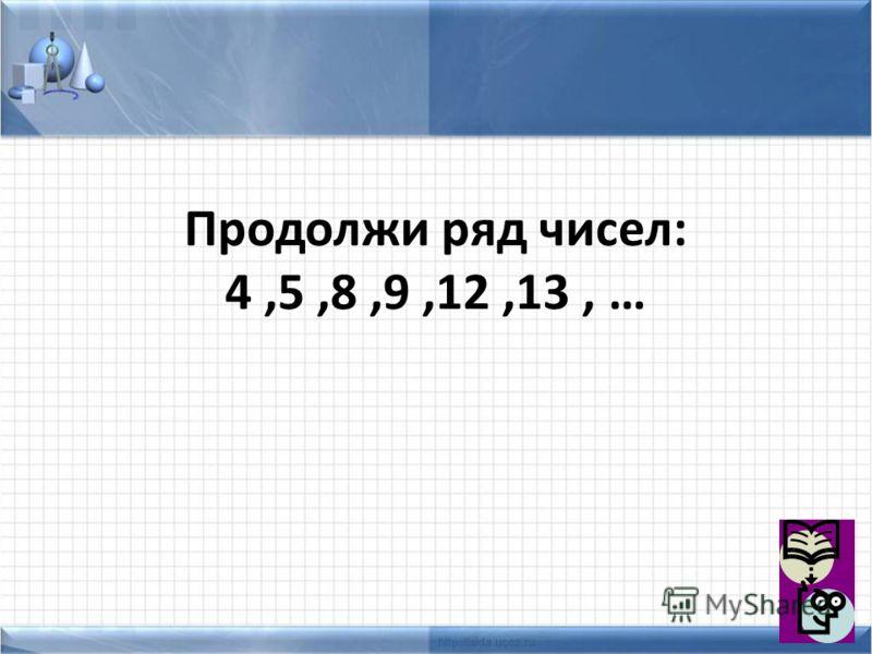 Продолжи ряд чисел: 4,5,8,9,12,13, …