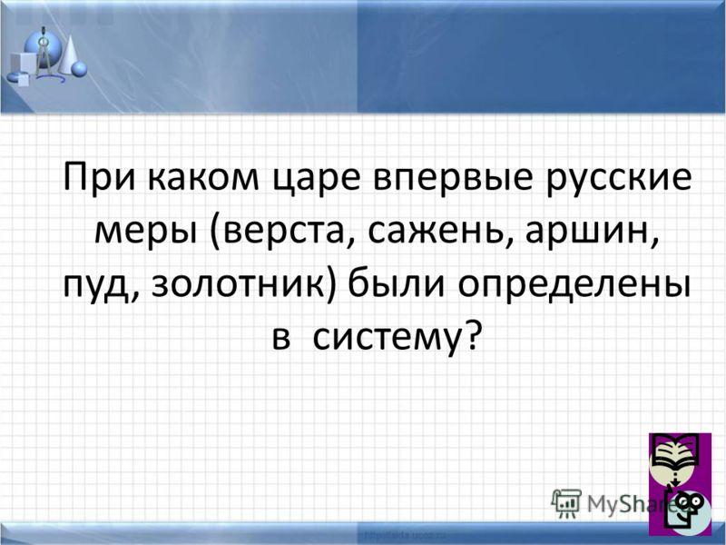 При каком царе впервые русские меры (верста, сажень, аршин, пуд, золотник) были определены в систему?