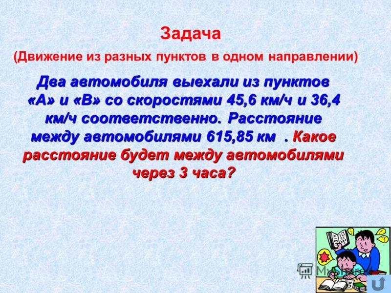 (Движение из разных пунктов в одном направлении) Задача Два автомобиля выехали из пунктов «А» и «В» со скоростями 45,6 км/ч и 36,4 км/ч соответственно. Расстояние между автомобилями 615,85 км. Какое расстояние будет между автомобилями через 3 часа?
