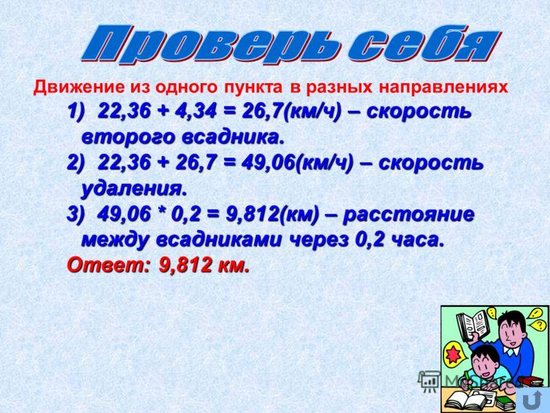 1) 22,36 + 4,34 = 26,7(км/ч) – скорость второго всадника. 2) 22,36 + 26,7 = 49,06(км/ч) – скорость удаления. 3) 49,06 * 0,2 = 9,812(км) – расстояние между всадниками через 0,2 часа. Ответ: 9,812 км. Движение из одного пункта в разных направлениях