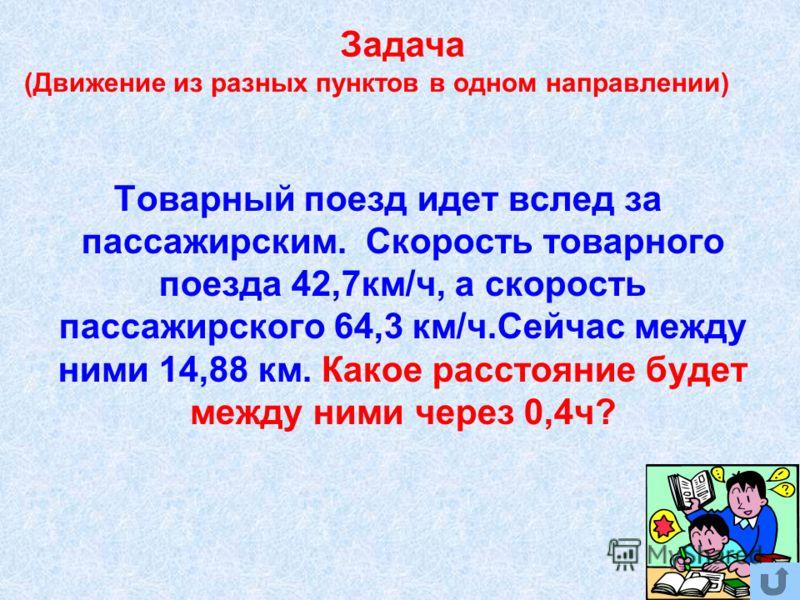 (Движение из разных пунктов в одном направлении) Товарный поезд идет вслед за пассажирским. Скорость товарного поезда 42,7км/ч, а скорость пассажирского 64,3 км/ч.Сейчас между ними 14,88 км. Какое расстояние будет между ними через 0,4ч? Задача
