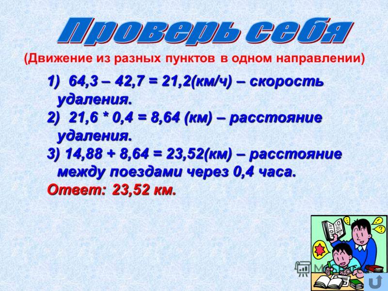 1) 64,3 – 42,7 = 21,2(км/ч) – скорость удаления. 2) 21,6 * 0,4 = 8,64 (км) – расстояние удаления. 3) 14,88 + 8,64 = 23,52(км) – расстояние между поездами через 0,4 часа. Ответ: 23,52 км. (Движение из разных пунктов в одном направлении)