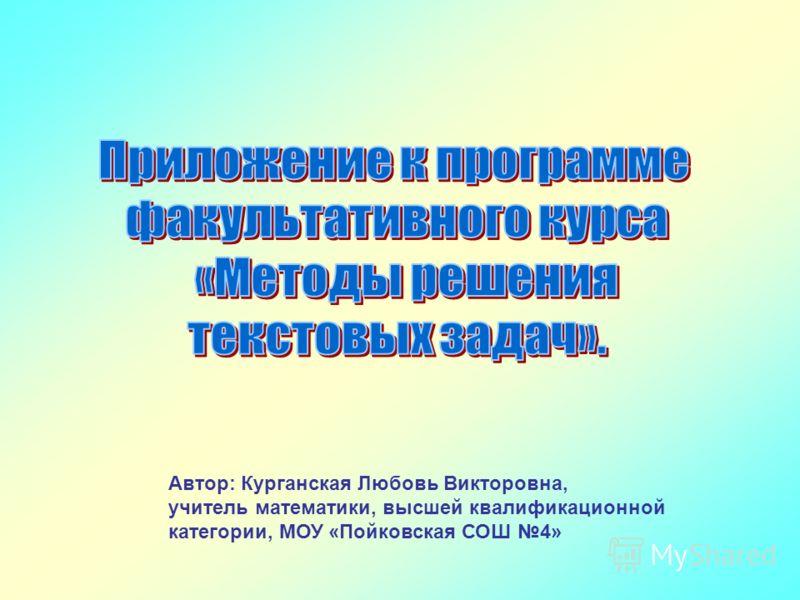 Автор: Курганская Любовь Викторовна, учитель математики, высшей квалификационной категории, МОУ «Пойковская СОШ 4»