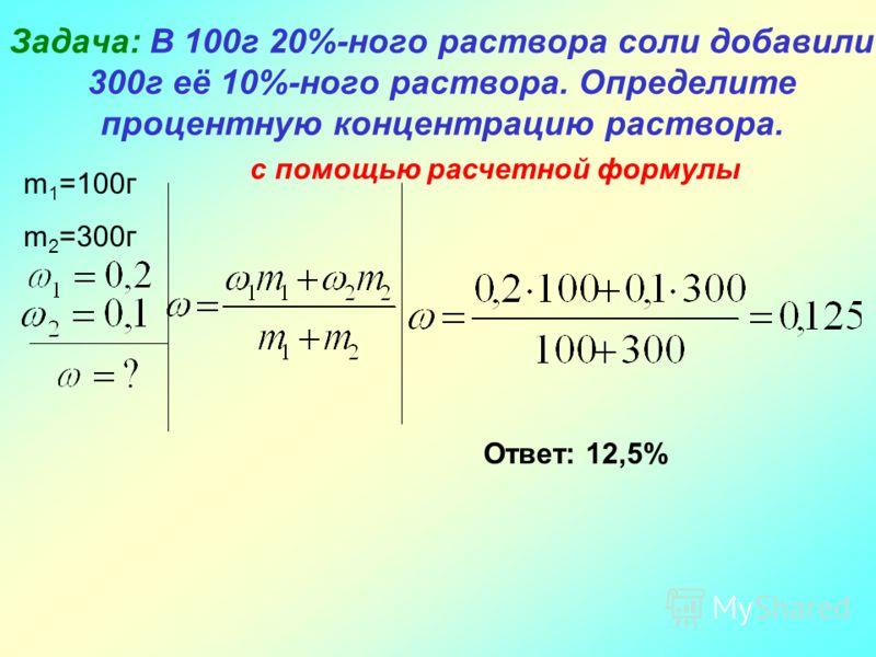 Задача: В 100г 20%-ного раствора соли добавили 300г её 10%-ного раствора. Определите процентную концентрацию раствора. m 1 =100г m 2 =300г с помощью расчетной формулы Ответ: 12,5%